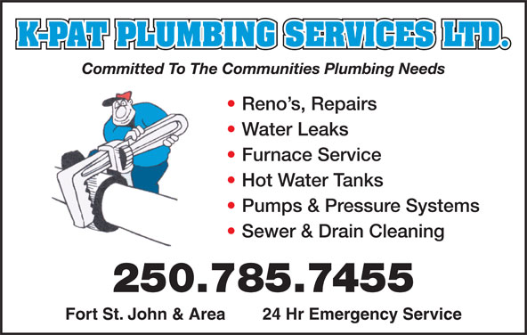 K-Pat Plumbing Services Ltd (250-785-7455) - Annonce illustrée======= - K-PAT PLUMBING SERVICES LTD. Committed To The Communities Plumbing Needs Reno s, Repairs Water Leaks Furnace Service Hot Water Tanks Pumps & Pressure Systems Sewer & Drain Cleaning 250.785.7455 Fort St. John & Area        24 Hr Emergency Service