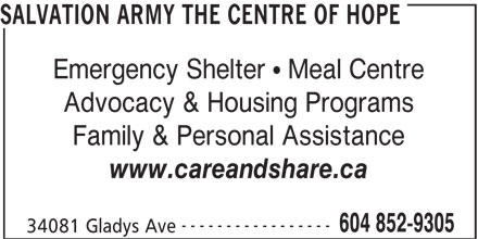 The Salvation Army (604-852-9305) - Annonce illustrée======= - SALVATION ARMY THE CENTRE OF HOPE Emergency Shelter   Meal Centre Advocacy & Housing Programs Family & Personal Assistance www.careandshare.ca ----------------- 604 852-9305 34081 Gladys Ave