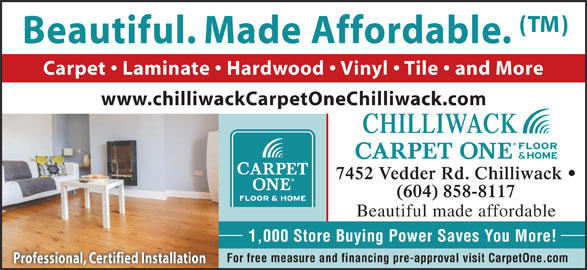 Chilliwack Floors Carpet One (604-858-8117) - Display Ad - Beautiful. Made Affordable. Carpet   Laminate   Hardwood   Vinyl   Tile   and More www.chilliwackCarpetOneChilliwack.com CHILLIWACK 7452 Vedder Rd. Chilliwack (604) 858-8117 Beautiful made affordable 1,000 Store Buying Power Saves You More! For free measure and financing pre-approval visit CarpetOne.com Professional, Certified Installation