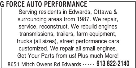 G Force Auto Performance (613-822-2140) - Display Ad - G FORCE AUTO PERFORMANCE Serving residents in Edwards, Ottawa & surrounding areas from 1987. We repair, service, reconstruct. We rebuild engines transmissions, trailers, farm equipment, trucks (all sizes), street performance cars customized. We repair all small engines. Get Your Parts from us! Plus much More! ----- 613 822-2140 8651 Mitch Owens Rd Edwards G FORCE AUTO PERFORMANCE Serving residents in Edwards, Ottawa & surrounding areas from 1987. We repair, service, reconstruct. We rebuild engines transmissions, trailers, farm equipment, trucks (all sizes), street performance cars customized. We repair all small engines. Get Your Parts from us! Plus much More! ----- 613 822-2140 8651 Mitch Owens Rd Edwards