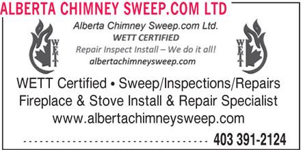 Alberta Chimney Sweep.com Ltd (403-391-2124) - Display Ad - 403 391-2124 ---------------------------------- ALBERTA CHIMNEY SWEEP.COM LTD WETT Certified   Sweep/Inspections/Repairs Fireplace & Stove Install & Repair Specialist www.albertachimneysweep.com ALBERTA CHIMNEY SWEEP.COM LTD WETT Certified   Sweep/Inspections/Repairs Fireplace & Stove Install & Repair Specialist www.albertachimneysweep.com ---------------------------------- 403 391-2124