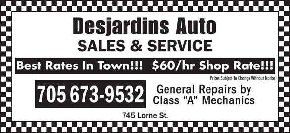 Desjardins Auto Sales & Service (705-673-9532) - Display Ad - Desjardins Auto SALES & SERVICE Best Rates In Town!!!  $60/hr Shop Rate!!! Prices Subject To Change Without Notice General Repairs by 705 673-9532 Class  A  Mechanics