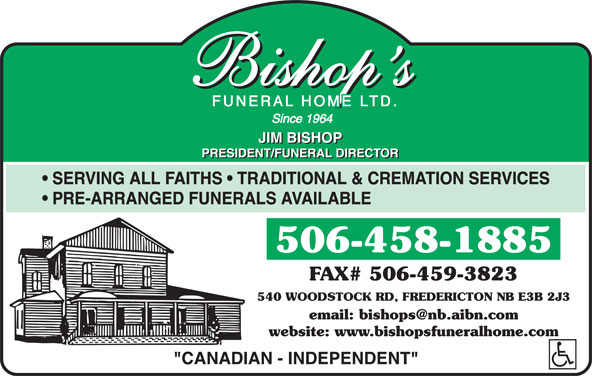 Bishop's Funeral Home Ltd (506-458-1885) - Display Ad - SERVING ALL FAITHS   TRADITIONAL & CREMATION SERVICES PRE-ARRANGED FUNERALS AVAILABLE 506-458-1885 FAX# 506-459-3823 540 WOODSTOCK RD, FREDERICTON NB E3B 2J3 website: www.bishopsfuneralhome.com