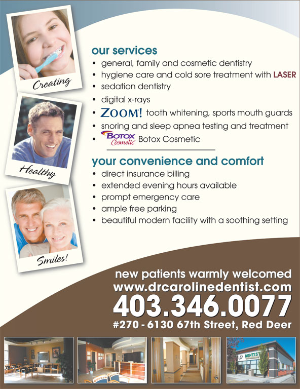 Dr. Caroline Krivuzoff-Sanderson (403-346-0077) - Display Ad - new patients warmly welcomed New We are proud to offer   for theTreatment of:   Migraine Pain   TMJ Pain   Dramatically soften the appearance of     wrinkles providing a more rested,  youthful appearance. www.drcarolinedentist.comd li tit 403.346.0077 #270 - 6130 67th Street, Red Deertreet, Red Deer miles!C our services general, family and cosmetic dentistry hygiene care and cold sore treatment with LASER CrCreating Ser g Hea sedation dentistry digital x-rays tooth whitening, sports mouth guards snoring and sleep apnea testing and treatment Botox Cosmetic your convenience and comfort lthy direct insurance billing extended evening hours available prompt emergency care ample free parking beautiful modern facility with a soothing setting