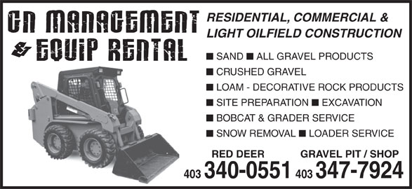 G N Management & Equip Rental (403-340-0551) - Display Ad - CRUSHED GRAVEL LOAM - DECORATIVE ROCK PRODUCTS SITE PREPARATION EXCAVATION BOBCAT & GRADER SERVICE SNOW REMOVAL LOADER SERVICE RED DEER GRAVEL PIT / SHOP 403 403 340-0551 403347-7924 GRAVEL PIT / SHOP 403 403 340-0551 403347-7924 RESIDENTIAL, COMMERCIAL & LIGHT OILFIELD CONSTRUCTION SAND ALL GRAVEL PRODUCTS RESIDENTIAL, COMMERCIAL & LIGHT OILFIELD CONSTRUCTION SAND ALL GRAVEL PRODUCTS CRUSHED GRAVEL LOAM - DECORATIVE ROCK PRODUCTS SITE PREPARATION EXCAVATION BOBCAT & GRADER SERVICE SNOW REMOVAL LOADER SERVICE RED DEER