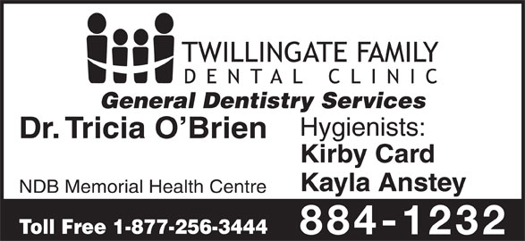 Twillingate Family Dental Clinic (709-884-1232) - Display Ad - General Dentistry Services Hygienists: Dr. Tricia O Brien Kayla Anstey NDB Memorial Health Centre Toll Free 1-877-256-3444 884-1232 Kirby Card