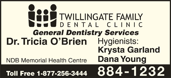 Twillingate Family Dental Clinic (709-884-1232) - Display Ad - General Dentistry Services Hygienists: Dr. Tricia O Brien Krysta Garland Dana Young NDB Memorial Health Centre Toll Free 1-877-256-3444 884-1232