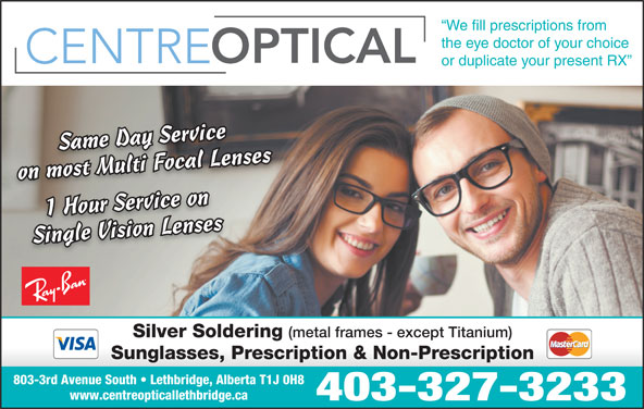 Centre Optical (403-327-3233) - Display Ad - We fill prescriptions from the eye doctor of your choice or duplicate your present RX l LensenssMultiFocalLeSame Day ServiceSame Day Ser vice ivr on most Multi Focal Lenseson most Multi F oc aSame Day Service 1 Hour Servi ce oni 1 Hour Service onSingle Vision Lensesses Single Vision Lenses Silver Soldering (metal frames - except Titanium) 803-3rd Avenue South   Lethbridge, Alberta T1J 0H8 www.centreopticallethbridge.ca 403-327-3233 Sunglasses, Prescription & Non-Prescription