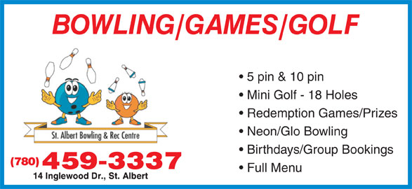 St Albert Bowling & Rec Centre (780-459-3337) - Annonce illustrée======= - 5 pin & 10 pin Mini Golf - 18 Holes Redemption Games/Prizes Neon/Glo Bowling Birthdays/Group Bookings (780) Full Menu