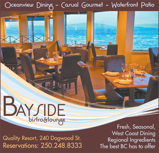 Bayside Bistro & Lounge (250-248-8333) - Display Ad - Fresh, Seasonal, West Coast Dining Quality Resort, 240 Dogwood St. Regional Ingredients Reservations: 250.248.8333 The best BC has to offer