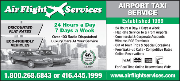 Airflight Services (416-445-1999) - Annonce illustrée======= - Over 100 Radio Dispatched · Wireless POS Terminals Luxury Cars At Your Servicey Cars At Your Se ECO-FRIENDLY · Out of Town Trips & Special Occasions VEHICLES · Free Wake-up Calls · Competitive Rates · Online Reservations · Commercial & Corporate Accounts 46 For Real Time Online Reservations Visit: www.airflightservices.com 1.800.268.6843 or 416.445.1999 · Flat Rate Service To & From Airports AIRPORT TAXI SERVICE Established 1969 24 Hours a Day DISCOUNTED · 24 Hours a Day/7 Days a Week 7 Days a Week FLAT RATES