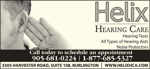 Helix Hearing Care (905-681-0224) - Display Ad - Hearing Tests All Types of Hearing Aids Noise Protectors Call today to schedule an appointment 905-681-0224   1-877-685-5327 3305 HARVESTER ROAD, SUITE 108, BURLINGTON       WWW.HELIXHCA.COM