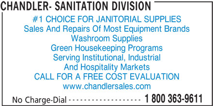 Chandler-Sanitation Division (506-658-8000) - Display Ad - #1 CHOICE FOR JANITORIAL SUPPLIES Sales And Repairs Of Most Equipment Brands Washroom Supplies Green Housekeeping Programs Serving Institutional, Industrial And Hospitality Markets CALL FOR A FREE COST EVALUATION www.chandlersales.com ------------------- 1 800 363-9611 No Charge-Dial CHANDLER- SANITATION DIVISION