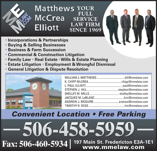Matthews McCrea Elliott (506-458-5959) - Display Ad - YOUR FULL SERVICE YOUR LAW FIRM SINCE 1969 Business & Farm Succession FULL SERVICE LAW FIRM SINCE 1969 Incorporations & Partnerships Buying & Selling Businesses Commercial & Construction Litigation Family Law   Real Estate   Wills & Estate Planning Estate Litigation   Employment & Wrongful Dismissal General Litigation & Dispute Resolution Convenient Location   Free Parking 506-458-5959 197 Main St. Fredericton E3A-1E1 Fax: 506-460-5934 www.mmelaw.com Incorporations & Partnerships Buying & Selling Businesses Business & Farm Succession Commercial & Construction Litigation Family Law   Real Estate   Wills & Estate Planning Estate Litigation   Employment & Wrongful Dismissal General Litigation & Dispute Resolution Convenient Location   Free Parking 506-458-5959 197 Main St. Fredericton E3A-1E1 Fax: 506-460-5934 www.mmelaw.com