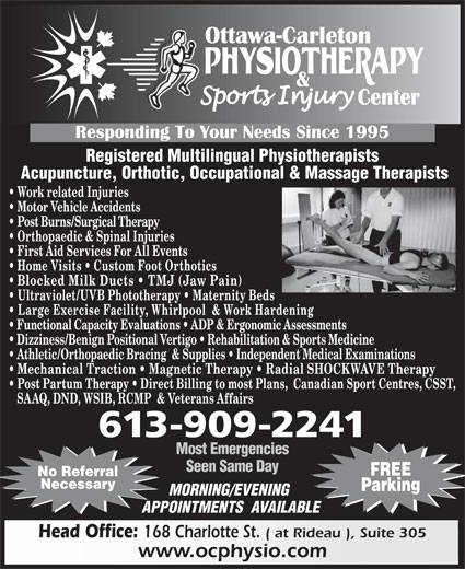 Ottawa Carleton Physiotherapy & Sports Injury Center (613-789-0015) - Display Ad - Registered Multilingual Physiotherapists Acupuncture, Orthotic, Occupational & Massage Therapists Work related Injuries Motor Vehicle Accidents Post Burns/Surgical Therapy Orthopaedic & Spinal Injuries First Aid Services For All Events Home Visits   Custom Foot Orthotics Blocked Milk Ducts   TMJ (Jaw Pain) Ultraviolet/UVB Phototherapy   Maternity Beds Large Exercise Facility, Whirlpool  & Work Hardening Functional Capacity Evaluations   ADP & Ergonomic Assessments Dizziness/Benign Positional Vertigo   Rehabilitation & Sports Medicine Athletic/Orthopaedic Bracing  & Supplies   Independent Medical Examinations Mechanical Traction   Magnetic Therapy   Radial SHOCKWAVE Therapy Post Partum Therapy   Direct Billing to most Plans,  Canadian Sport Centres, CSST, SAAQ, DND, WSIB, RCMP  & Veterans Affairs 613-909-2241 Most Emergencies Seen Same Day FREE No Referral Necessary Parking MORNING/EVENING APPOINTMENTS  AVAILABLE Head Office: 168 Charlotte St. ( at Rideau ), Suite 305 www.ocphysio.com