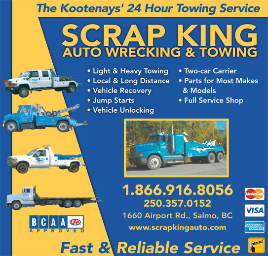 Scrap King Autowrecking & Towing Ltd (250-357-2091) - Display Ad - The Kootenays' 24 Hour Towing Service SCRAP KING Two-car Carrier Light & Heavy Towing Local & Long Distance Parts for Most Makes & Models Vehicle Recovery Jump Starts Full Service Shop Vehicle Unlocking 1.866.916.8056 250.357.0152 1660 Airport Rd., Salmo, BC www.scrapkingauto.com Fast & Reliable Service