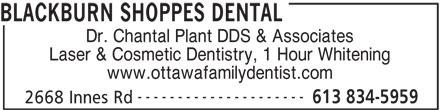 Blackburn Shoppes Dental (613-834-5959) - Display Ad - Dr. Chantal Plant DDS & Associates Laser & Cosmetic Dentistry, 1 Hour Whitening www.ottawafamilydentist.com --------------------- 613 834-5959 2668 Innes Rd BLACKBURN SHOPPES DENTAL
