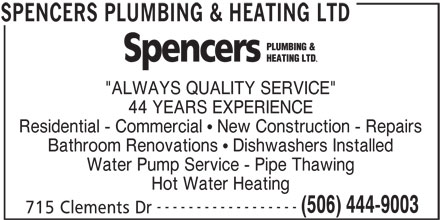 """Spencers Plumbing & Heating Ltd (506-444-9003) - Display Ad - """"ALWAYS QUALITY SERVICE"""" 44 YEARS EXPERIENCE Residential - Commercial   New Construction - Repairs Bathroom Renovations   Dishwashers Installed Water Pump Service - Pipe Thawing Hot Water Heating ------------------ (506) 444-9003 715 Clements Dr SPENCERS PLUMBING & HEATING LTD"""