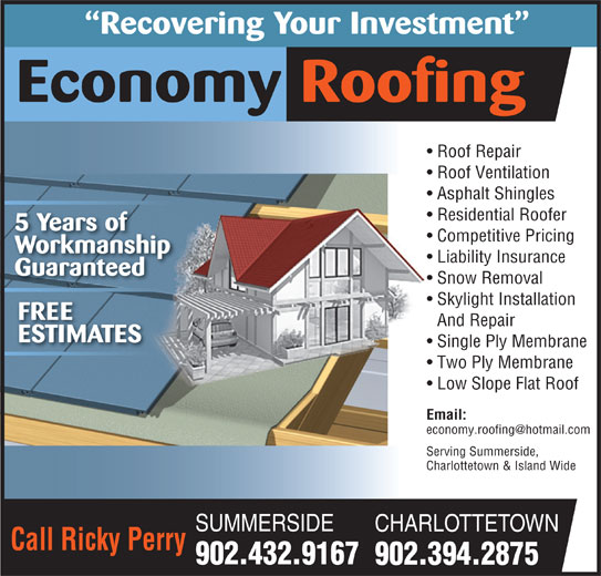 Economy Roofing (902-432-9167) - Display Ad - 902.394.2875 Recovering Your Investment Economy Roofing Roof Repair  Roof Repair Roof Ventilation  Roof Ventilation Asphalt Shingles Residential Roofer 5 Years of Competitive Pricing Workmanship Liability Insurance Guaranteed Snow Removal Skylight Installation FREE And Repair ESTIMATES Single Ply Membrane Two Ply Membrane Low Slope Flat Roof Email: Serving Summerside,Serving Summerside, Charlottetown & Island WideCharlottetown & Island Wide SUMMERSIDE CHARLOTTETOWN Call Ricky Perry 902.432.9167
