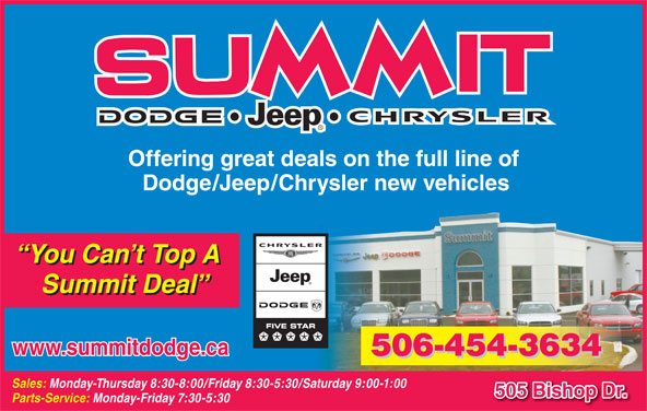 Summit Dodge (506-454-3634) - Annonce illustrée======= - Offering great deals on the full line of Dodge/Jeep/Chrysler new vehicles You Can t Top A Summit Deal www.summitdodge.ca 506-454-3634 Sales: Monday-Thursday 8:30-8:00/Friday 8:30-5:30/Saturday 9:00-1:00 505 Bishop Dr. Parts-Service: Monday-Friday 7:30-5:30