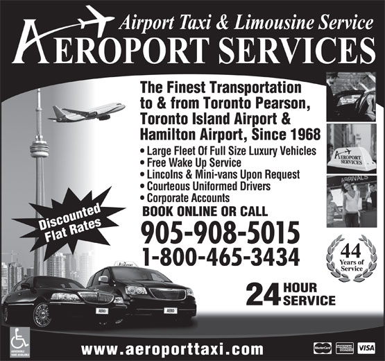 Aeroport Taxi & Limousine Service (1-855-260-7141) - Display Ad - The Finest Transportation Toronto Island Airport & to & from Toronto Pearson, Hamilton Airport, Since 1968 Large Fleet Of Full Size Luxury Vehicles Free Wake Up Service Lincolns & Mini-vans Upon Request Courteous Uniformed Drivers Corporate Accounts BOOK ONLINE OR CALL Discounted Flat Rates 905-908-5015 1-800-465-3434 HOUR 24 SERVICE ACCESSIBLE www.aeroporttaxi.com VANS AVAILABLE