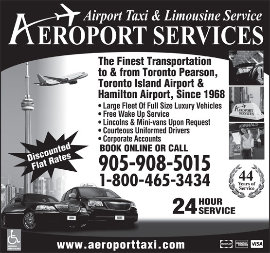 Aeroport Taxi & Limousine Service (1-855-260-7141) - Annonce illustrée======= - to & from Toronto Pearson, The Finest Transportation Toronto Island Airport & Hamilton Airport, Since 1968 Large Fleet Of Full Size Luxury Vehicles Free Wake Up Service Lincolns & Mini-vans Upon Request Courteous Uniformed Drivers Corporate Accounts BOOK ONLINE OR CALL Discounted Flat Rates 905-908-5015 1-800-465-3434 HOUR 24 SERVICE ACCESSIBLE www.aeroporttaxi.com VANS AVAILABLE