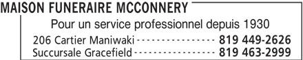 Salon Funéraire McConnery (819-449-2626) - Annonce illustrée======= - MAISON FUNERAIRE MCCONNERY Pour un service professionnel depuis 1930 ---------------- 819 449-2626 206 Cartier Maniwaki ----------------- 819 463-2999 Succursale Gracefield