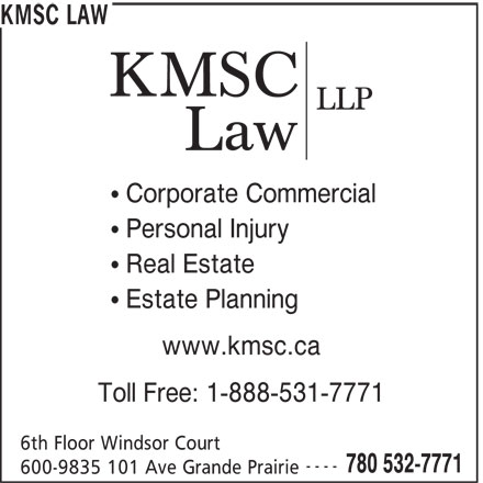 KMSC Law (780-532-7771) - Display Ad - KMSC LAW Corporate Commercial Personal Injury Real Estate Toll Free: 1-888-531-7771 6th Floor Windsor Court ---- 780 532-7771 600-9835 101 Ave Grande Prairie Estate Planning www.kmsc.ca