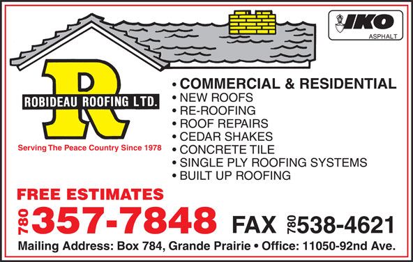 Robideau Roofing Ltd. (780-532-5594) - Display Ad - COMMERCIAL & RESIDENTIAL NEW ROOFS RE-ROOFING ROOF REPAIRS CEDAR SHAKES Serving The Peace Country Since 1978 CONCRETE TILE SINGLE PLY ROOFING SYSTEMS BUILT UP ROOFING FREE ESTIMATES FAX   538-4621 357-7848 780 Mailing Address: Box 784, Grande Prairie   Office: 11050-92nd Ave.