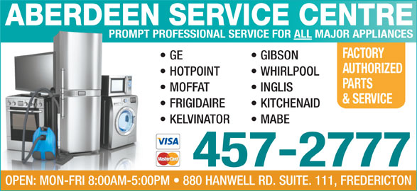 Aberdeen Service Centre (506-457-2777) - Annonce illustrée======= - ABERDEEN SERVICE CENTRE PROMPT PROFESSIONAL SERVICE FOR ALL MAJOR APPLIANCES FACTORY GE GIBSON AUTHORIZED HOTPOINT WHIRLPOOL PARTS INGLIS  MOFFAT & SERVICE FRIGIDAIRE KITCHENAID KELVINATOR MABE 457-2777 OPEN: MON-FRI 8:00AM-5:00PM   880 HANWELL RD. SUITE. 111, FREDERICTON