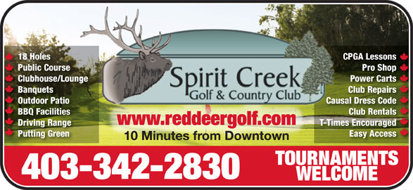 Spirit Creek Golf & Country Club (403-342-2830) - Display Ad - CPGA LessonsCPGA Less18 Holes Public Course Pro ShopPro Shop Course Clubhouse/Lounge Power CartsPower CartsClubhouse/Lounge Banquets Club RepairsClub RepairsBanquets Outdoor Patio Causal Dress CodeOutdoor Patio Causal Dr Code BBQ Facilities Club RentalsClub RentalsBBQ Facilities www.reddeergolf.comwww.reddeergolf.com Driving Range T-Times EncouragedT-Times EncouragedDriving Range Putting Green Easy Accessy AccessPutting Green 10 Minutes from Downtown10 Minutes from Downtown TOURNAMENTSTOURNAMENTS 403-342-2830 WELCOMEWELCOME 18 Holes