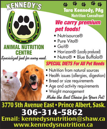 Kennedy's Animal Nutrition Centre (306-953-0078) - Annonce illustrée======= - Tara Kennedy, PAg Nutrition Consultant We carry premium pet foods! Nutrisource Pure Vita Go! ANIMAL NUTRITION Nutro    Blue Buffalo Specialized feed for every need. SPECIAL DIETS For All Pet NeedsSPE Nutrition from natural sources  Nu Health issues (allergies, digestion)  He Breed or size requirements  Br Age and activity requirements  Ag Weight management  We Make the Best Choice for Your Pet!Mak 3770 5th Avenue East   Prince Albert, Sask.0 5th enue Eas 306-314-5862 www.kennedysnutrition.ca Tara Kennedy, PAg Nutrition Consultant We carry premium pet foods! Nutrisource Pure Vita Go! ANIMAL NUTRITION Horizon  (Locally produced) CENTRE Nutro    Blue Buffalo Specialized feed for every need. SPECIAL DIETS For All Pet NeedsSPE Nutrition from natural sources  Nu Health issues (allergies, digestion)  He Breed or size requirements  Br Horizon  (Locally produced) CENTRE Age and activity requirements  Ag Weight management  We Make the Best Choice for Your Pet!Mak 3770 5th Avenue East   Prince Albert, Sask.0 5th enue Eas 306-314-5862 www.kennedysnutrition.ca Age and activity requirements  Ag Weight management  We Make the Best Choice for Your Pet!Mak 3770 5th Avenue East   Prince Albert, Sask.0 5th enue Eas 306-314-5862 www.kennedysnutrition.ca Nutrition Consultant We carry premium pet foods! Nutrisource Pure Vita Go! ANIMAL NUTRITION Horizon  (Locally produced) CENTRE Nutro    Blue Buffalo Specialized feed for every need. SPECIAL DIETS For All Pet NeedsSPE Nutrition from natural sources  Nu Health issues (allergies, digestion)  He Breed or size requirements  Br Age and activity requirements  Ag Weight management  We Make the Best Choice for Your Pet!Mak 3770 5th Avenue East   Prince Albert, Sask.0 5th enue Eas 306-314-5862 www.kennedysnutrition.ca Tara Kennedy, PAg Nutrition Consultant We carry premium pet foods! Nutrisource Pure Vita Go! ANIMAL NUTRITION Horizon  (Locally produced) CENTRE Nutro    Blue Buffalo Specialized feed for every need. SPECIAL DIETS For All Pet NeedsSPE Nutrition from natural sources  Nu Health issues (allergies, digestion)  He Breed or size requirements  Br Tara Kennedy, PAg