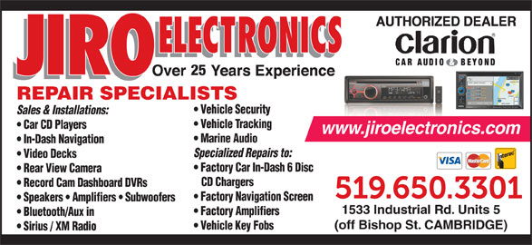 Jiro Electronics (519-650-3301) - Display Ad - 25 REPAIR SPECIALISTS Vehicle Security Sales & Installations: Vehicle Tracking Car CD Players www.jiroelectronics.com Marine Audio In-Dash Navigation Specialized Repairs to: Video Decks Factory Car In-Dash 6 Disc Rear View Camera CD Chargers Record Cam Dashboard DVRs Factory Navigation Screen Speakers   Amplifiers   Subwoofers 1533 Industrial Rd. Units 5 Factory Amplifiers Bluetooth/Aux in (off Bishop St. CAMBRIDGE) Vehicle Key Fobs Sirius / XM Radio