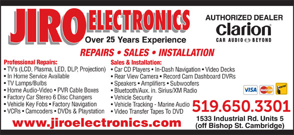 Jiro Electronics (519-650-3301) - Display Ad - 25 REPAIRS   SALES   INSTALLATION Professional Repairs: Sales & Installation: TV s (LCD, Plasma, LED, DLP, Projection) Car CD Players   In-Dash Navigation   Video Decks In Home Service Available Rear View Camera   Record Cam Dashboard DVRs TV Lamps/Bulbs Speakers   Amplifiers   Subwoofers Home Audio-Video   PVR Cable Boxes Bluetooth/Aux. in. Sirius/XM Radio Factory Car Stereo 6 Disc Changers Vehicle Security Vehicle Key Fobs   Factory Navigation Vehicle Tracking - Marine Audio VCRs   Camcoders   DVDs & Playstation Video Transfer Tapes To DVD 1533 Industrial Rd. Units 5 www.jiroelectronics.com (off Bishop St. Cambridge)