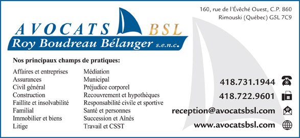 Roy Boudreau Bélanger S E N C (418-724-4416) - Annonce illustrée======= - 160, rue de l Évêché Ouest, C.P. 860 Rimouski (Québec) G5L 7C9 Roy Boudreau Bélanger s.e.n.c. 418.731.1944 418.722.9601 www.avocatsbsl.com