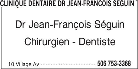 Clinique Dentaire (506-753-3368) - Annonce illustrée======= - CLINIQUE DENTAIRE DR JEAN-FRANCOIS SEGUIN Dr Jean-François Séguin Chirurgien - Dentiste 10 Village Av ---------------------- 506 753-3368