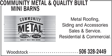 Community Metal & Quality Built Mini Barns (506-328-2449) - Display Ad - Woodstock ------------------------ COMMUNITY METAL & QUALITY BUILT MINI BARNS Metal Roofing, Siding and Accessories Sales & Service. Residential & Commercial. 506 328-2449 Woodstock ------------------------ MINI BARNS Metal Roofing, Siding and Accessories Sales & Service. Residential & Commercial. 506 328-2449 Woodstock ------------------------ COMMUNITY METAL & QUALITY BUILT MINI BARNS Metal Roofing, Siding and Accessories Sales & Service. Residential & Commercial. 506 328-2449 Woodstock ------------------------ COMMUNITY METAL & QUALITY BUILT COMMUNITY METAL & QUALITY BUILT MINI BARNS Metal Roofing, Siding and Accessories Sales & Service. Residential & Commercial. 506 328-2449