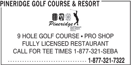 Pineridge Golf Course & Resort (1-877-321-7322) - Display Ad - PINERIDGE GOLF COURSE & RESORT 9 HOLE GOLF COURSE   PRO SHOP FULLY LICENSED RESTAURANT CALL FOR TEE TIMES 1-877-321-SEBA --------------------------------- 1-877-321-7322