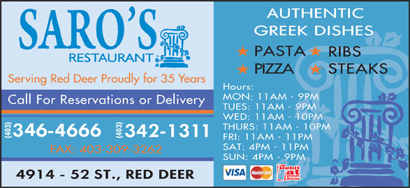 Saro's Restaurant (403-346-4666) - Display Ad - RIBS PIZZA STEAKS Serving Red Deer Proudly for 35 Years Hours: MON: 11AM - 9PM Call For Reservations or Delivery TUES: 11AM - 9PM WED: 11AM - 10PM THURS: 11AM - 10PM (403) FRI: 11AM - 11PM SAT: 4PM - 11PM FAX: 403-309-3262 SUN: 4PM - 9PM PASTA