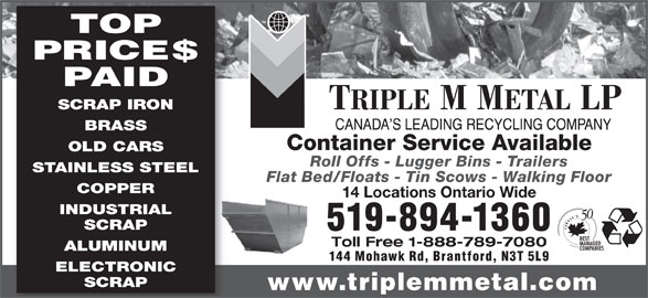Triple M Metal (519-894-1360) - Display Ad - SCRAP IRON BRASS Container Service Available OLD CARS Roll Offs - Lugger Bins - Trailers STAINLESS STEEL Flat Bed/Floats - Tin Scows - Walking Floor COPPER 14 Locations Ontario Wide INDUSTRIAL PAID SCRAP 519-894-1360 Toll Free 1-888-789-7080 ALUMINUM 144 Mohawk Rd, Brantford, N3T 5L9 PRICE$ ELECTRONIC SCRAP TOP www.triplemmetal.com TOP PRICE$ PAID SCRAP IRON BRASS Container Service Available OLD CARS Roll Offs - Lugger Bins - Trailers STAINLESS STEEL Flat Bed/Floats - Tin Scows - Walking Floor COPPER 14 Locations Ontario Wide INDUSTRIAL SCRAP 519-894-1360 Toll Free 1-888-789-7080 ALUMINUM 144 Mohawk Rd, Brantford, N3T 5L9 ELECTRONIC SCRAP www.triplemmetal.com
