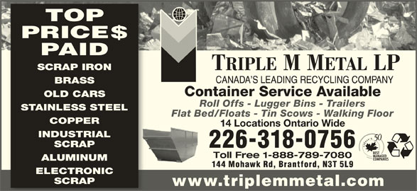 Triple M Metal (519-894-1360) - Display Ad - TOP PRICE$ PAID SCRAP IRON BRASS Container Service Available OLD CARS Roll Offs - Lugger Bins - Trailers STAINLESS STEEL Flat Bed/Floats - Tin Scows - Walking Floor COPPER 14 Locations Ontario Wide INDUSTRIAL SCRAP 226-318-0756 Toll Free 1-888-789-7080 ALUMINUM 144 Mohawk Rd, Brantford, N3T 5L9 ELECTRONIC SCRAP www.triplemmetal.com