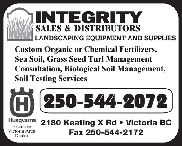 Integrity Sales & Distributors (250-544-2072) - Display Ad - Soil Testing Services 250-544-2072 2180 Keating X Rd   Victoria BC Exclusive Victoria Area Fax 250-544-2172 Dealer LANDSCAPING EQUIPMENT AND SUPPLIES Custom Organic or Chemical Fertilizers, Sea Soil, Grass Seed Turf Management Consultation, Biological Soil Management,