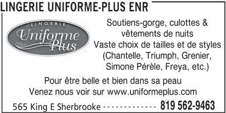 Uniforme Plus (819-562-9463) - Annonce illustrée======= - Soutiens-gorge, culottes & vêtements de nuits Vaste choix de tailles et de styles (Chantelle, Triumph, Grenier, Simone Pérèle, Freya, etc.) Pour être belle et bien dans sa peau Venez nous voir sur www.uniformeplus.com ------------- 819 562-9463 565 King E Sherbrooke LINGERIE UNIFORME-PLUS ENR