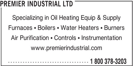 Premier Industrial Ltd (1-800-378-3203) - Display Ad - PREMIER INDUSTRIAL LTD Specializing in Oil Heating Equip & Supply Furnaces   Boilers   Water Heaters   Burners Air Purification   Controls   Instrumentation www.premierindustrial.com --------------------------------- 1 800 378-3203