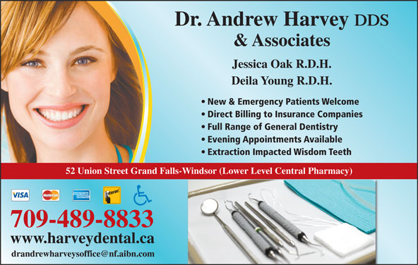 Harvey Andrew Dr (709-489-8833) - Display Ad - Dr. Andrew Harvey DDS & Associates Jessica Oak R.D.H. Deila Young R.D.H. New & Emergency Patients Welcome Direct Billing to Insurance Companies Full Range of General Dentistry Evening Appointments Available Extraction Impacted Wisdom Teeth 52 Union Street Grand Falls-Windsor (Lower Level Central Pharmacy) 709-489-8833