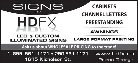 HDFX Image (250-561-1171) - Display Ad - CABINETS SIGNS BY CHANNEL LETTERS FREESTANDING AWNINGS LED & CUSTOM LARGE FORMAT PRINTING ILLUMINATED SIGNS Ask us about WHOLESALE PRICING to the trade! www.hdfx.ca 1-855-561-1171   250-561-1171 1615 Nicholson St. Prince George