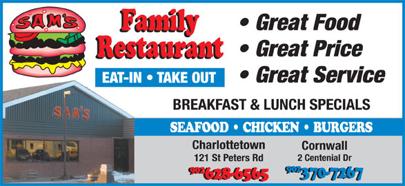 Sam's Family Restaurant (902-628-6565) - Annonce illustrée======= - Great Price EAT-IN   TAKE OUT BREAKFAST & LUNCH SPECIALS SEAFOOD   CHICKEN   BURGERS Charlottetown Cornwall 2 Centenial Dr 121 St Peters Rd 902 902 370-7267 628-6565 Great Service Great Food