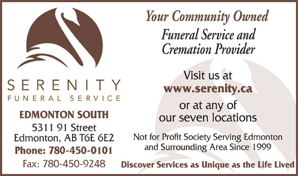 Serenity Funeral Service (780-450-0101) - Display Ad - Funeral Service and Cremation Provider Visit us at www.serenity.ca or at any of EDMONTON SOUTH our seven locations 5311 91 Street Not for Profit Society Serving Edmonton Edmonton, AB T6E 6E2 and Surrounding Area Since 1999 Phone: 780-450-0101 Fax: 780-450-9248 Discover Services as Unique as the Life Lived Your Community Owned