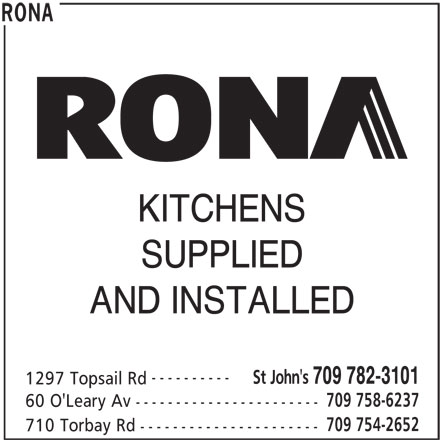 Rona (709-782-3101) - Display Ad - KITCHENS SUPPLIED AND INSTALLED ---------- St John's 709 782-3101 1297 Topsail Rd 709 758-6237 60 O'Leary Av ----------------------- 709 754-2652 710 Torbay Rd ---------------------- RONA