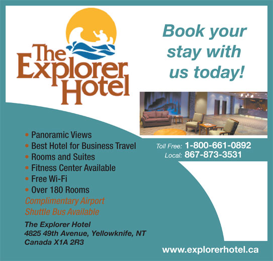 Explorer Hotel (867-873-3531) - Display Ad - Book your stay with us today! Panoramic Views Toll Free: 1-800-661-0892 Best Hotel for Business Travel Local: 867-873-3531 Rooms and Suites Fitness Center Available Free Wi-Fi Over 180 Rooms Complimentary Airport Shuttle Bus Available The Explorer Hotel 4825 49th Avenue, Yellowknife, NT Canada X1A 2R3 www.explorerhotel.ca